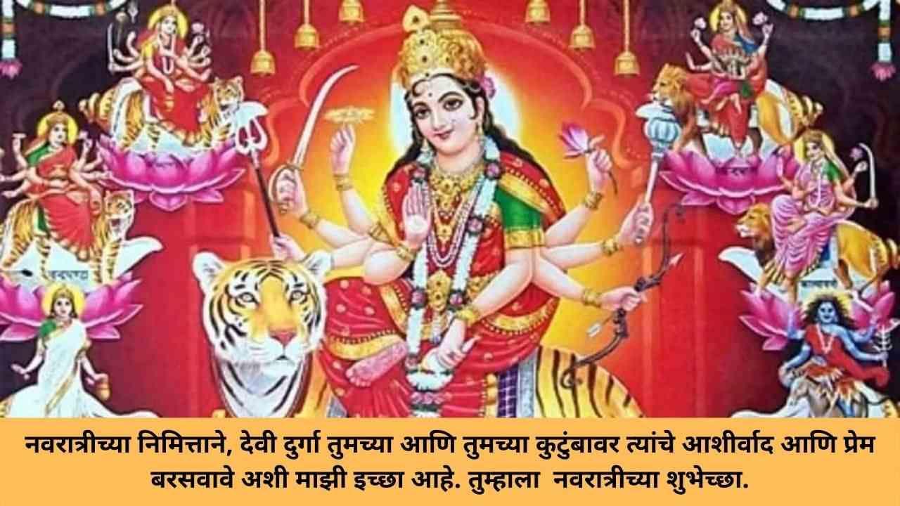 नवरात्रीच्या निमित्ताने, देवी दुर्गा तुमच्या आणि तुमच्या कुटुंबावर त्यांचे आशीर्वाद आणि प्रेम बरसवावे अशी माझी इच्छा आहे. तुम्हाला  नवरात्रीच्या शुभेच्छा.